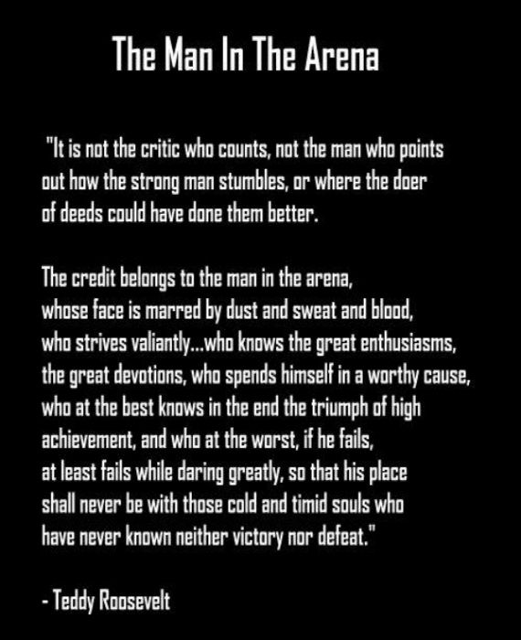 Teddy Roosevelt: It's not the critic who counts but the man in the arena
