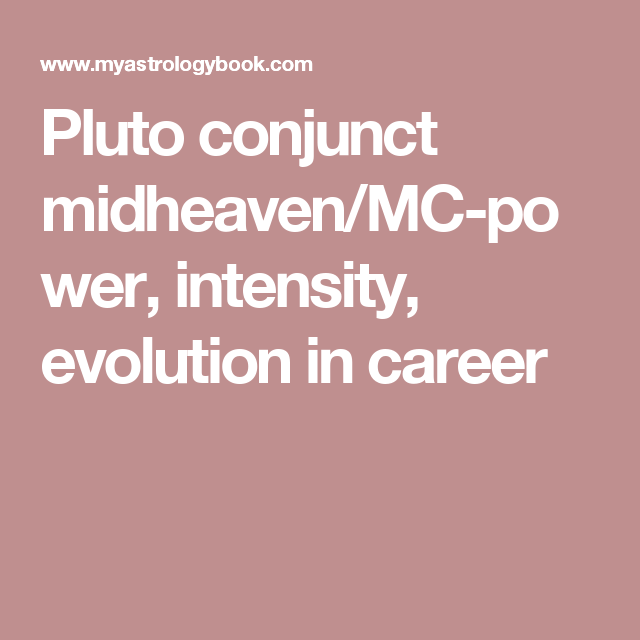 Pluto conjunct midheaven/MC-power, intensity, evolution in