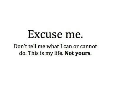 Dont Tell Me What To Do This Is My Life Done Quotes True Quotes Quotes About Everything