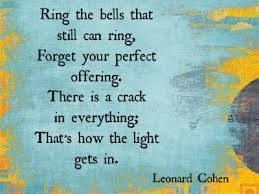 """""""Ring the bells that still can ring.  Forget your perfect offering.  There is a crack, a crack in everything.  That's how the light gets in.""""  -Leonard Cohen"""