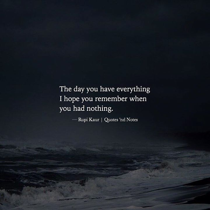 The day you have everything I hope you remember when you had nothing. Rupi Kaur via (http://ift.tt/2iBDfQr)