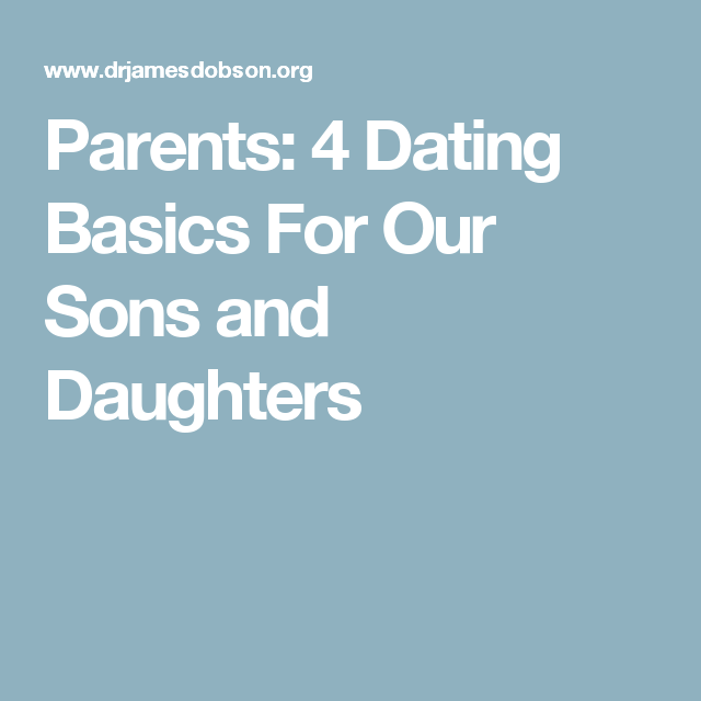 Parents: 4 Dating Basics For Our Sons and Daughters