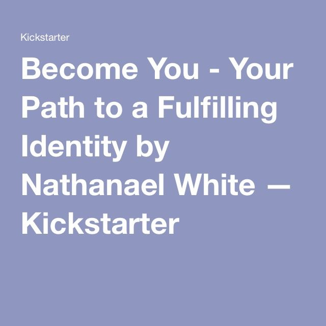 Become You - Your Path to a Fulfilling Identity by Nathanael White — Kickstarter