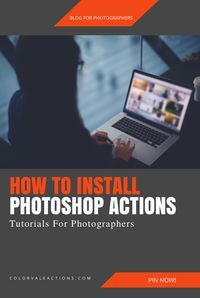 A Complete Guide To Photoshop Actions | Photography Business Tips