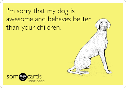Free Apology Ecard I M Sorry That My Dog Is Awesome And Behaves Better Than Your Children Dog Quotes Dog Mom Crazy Dog Lady