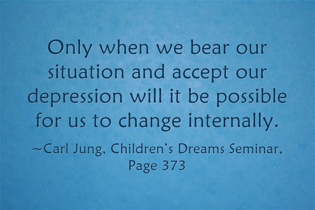 Only when we bear our situation and accept our depression will it be possible for us to change internally.