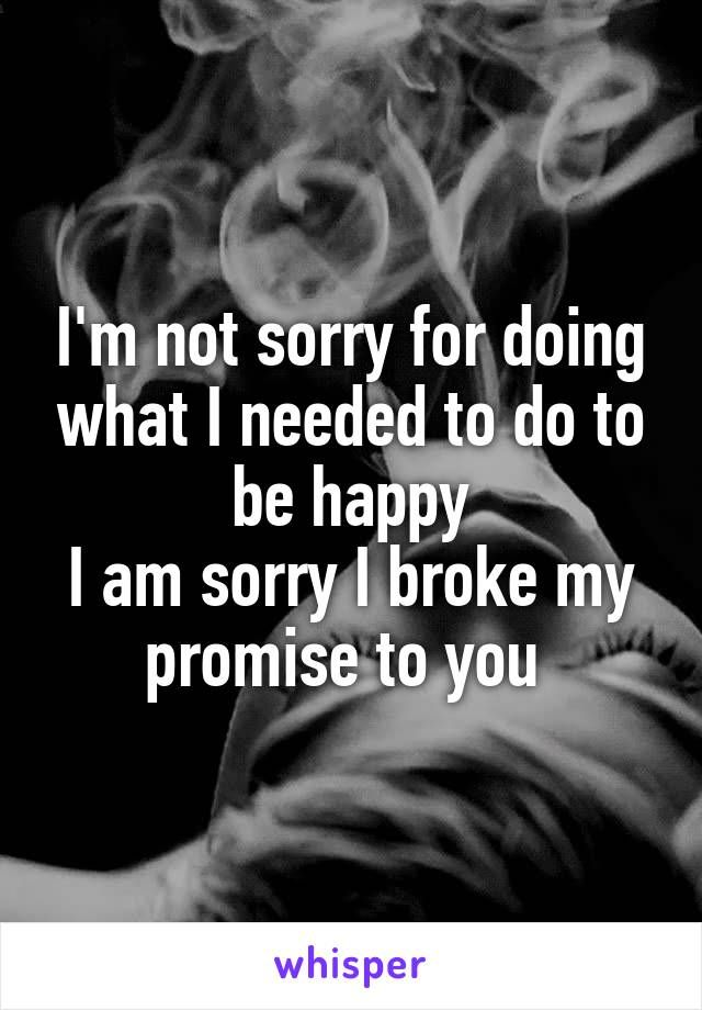 I M Not Sorry For Doing What I Needed To Do To Be Happy I Am Sorry I Broke My Promise To You My Heart Quotes Im Hard To Love Hard To