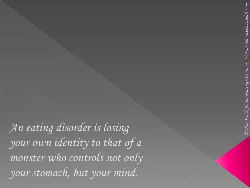 What is it like to have an eating disorder?  An eating disorder is losing your identity to that of a monster who controls not only your stomach, but your mind