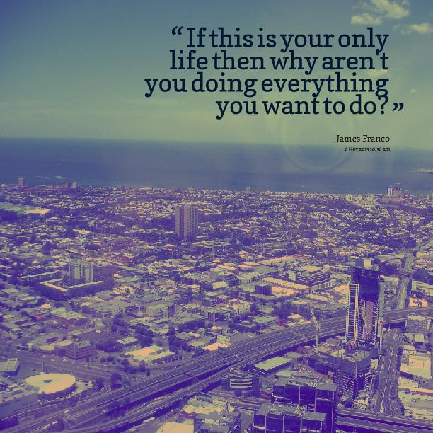 This Is Your Life Quote Pleasing If This Is Your Only Life Then Why Aren't You Doing Everything You