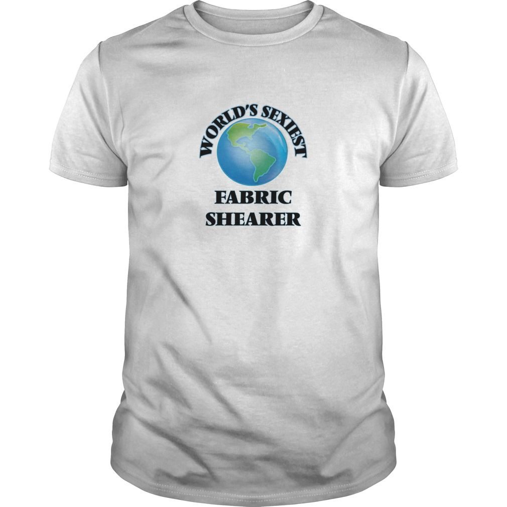 World's Sexiest Fabric Shearer - The perfect shirt to show your passion for your favorite sport or hobby.