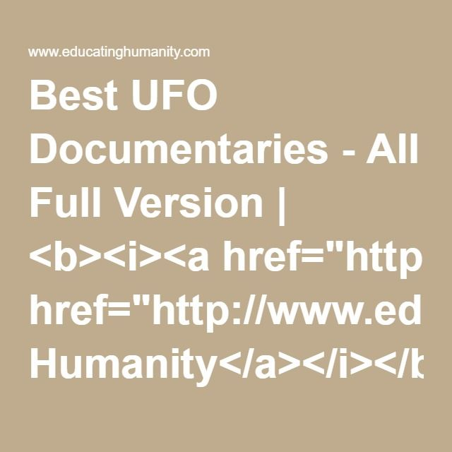 "Best UFO Documentaries - All Full Version | <b><i><a href=""http://www.educatinghumanity.com"">Educating Humanity</a></i></b>"