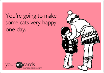 Funny Encouragement Ecard: You're going to make some cats very happy one day.