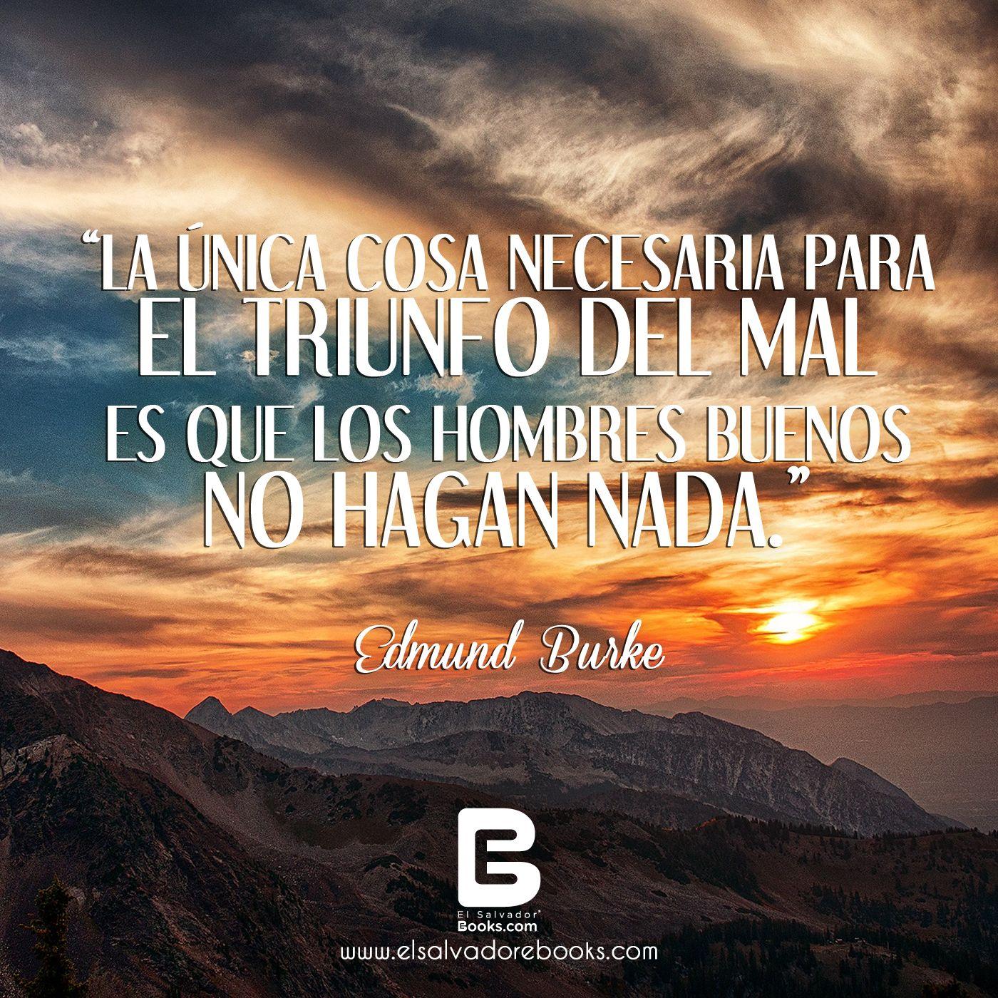 """""""La única cosa necesaria para el triunfo del mal es que los hombres buenos no hagan nada."""" — Edmund Burke —    Visítanos: http://www.elsalvadorebooks.com"""