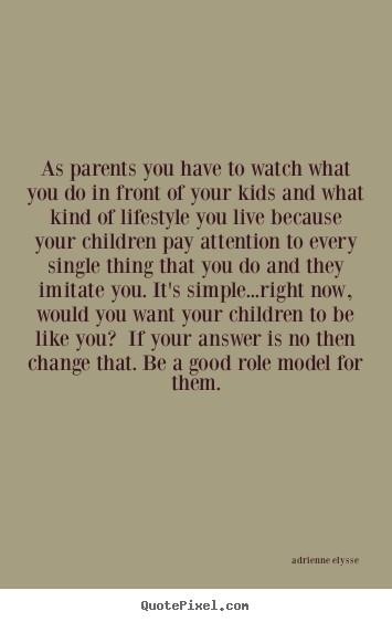 Be A Role Model For Your Children Or Any Impressionable Onlooker