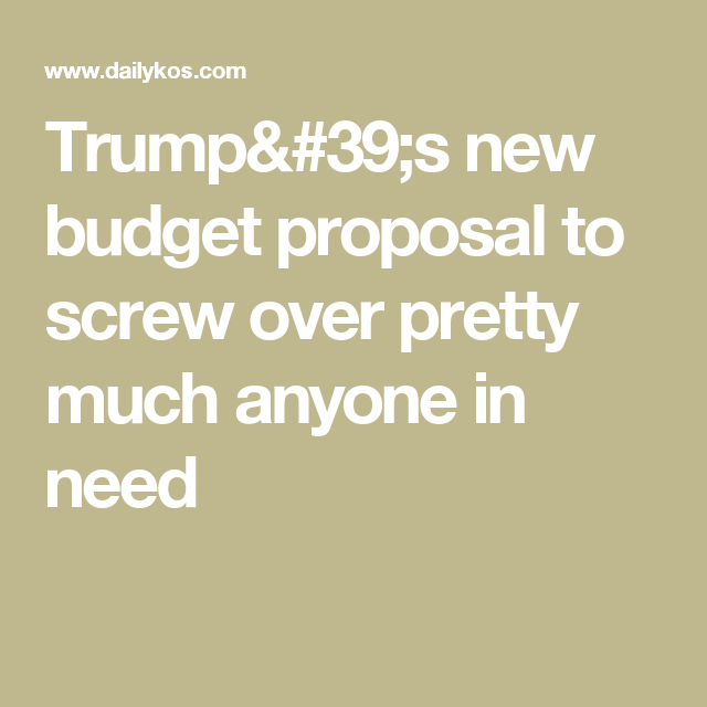TrumpS New Budget Proposal To Screw Over Pretty Much Anyone In