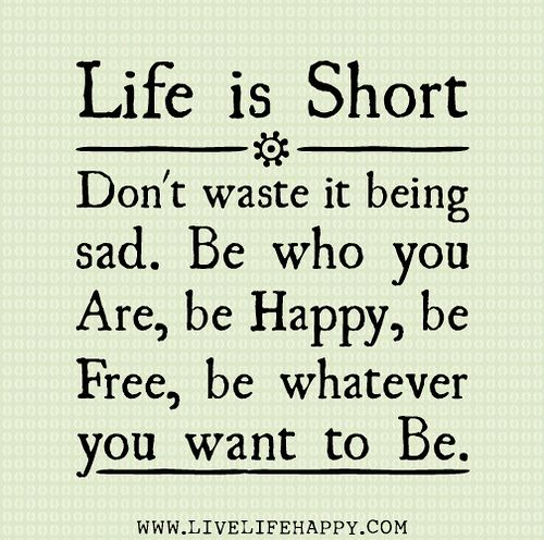 Life is short. Don't waste it being sad. Be who you are