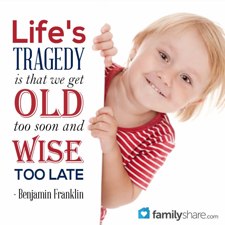 Life's tragedy is that we get old too soon and wise too late - Benjamin Franklin