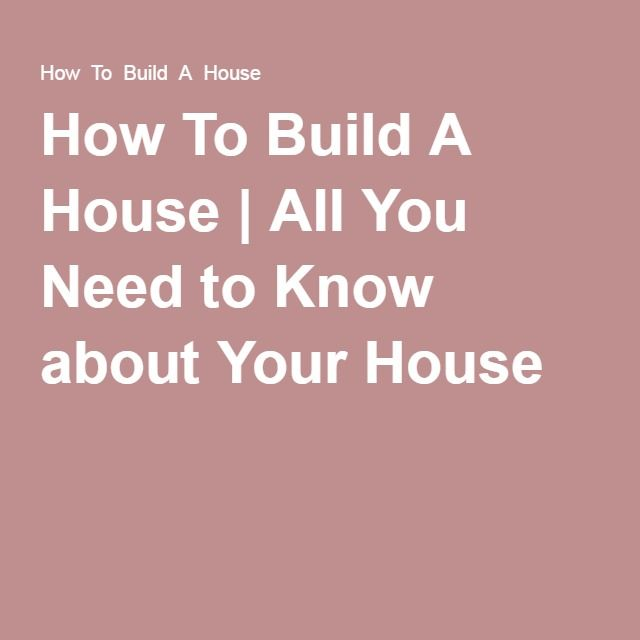 How To Build A House | All You Need to Know about Your House