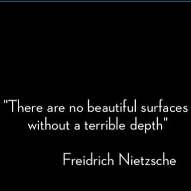 """There are no beautiful surfaces without a terrible depth."" - Fredrich Nietzsche"