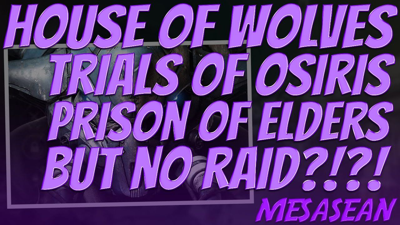 Destiny- House of Wolves. No Raid? Reasons and why. Prison of Elders, Trials of Osiris etc.