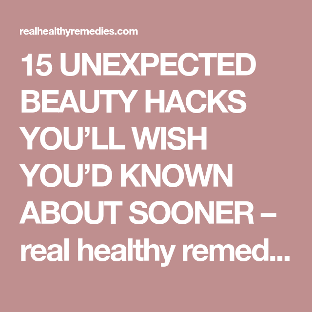15 UNEXPECTED BEAUTY HACKS YOU'LL WISH YOU'D KNOWN ABOUT SOONER – real healthy remedies
