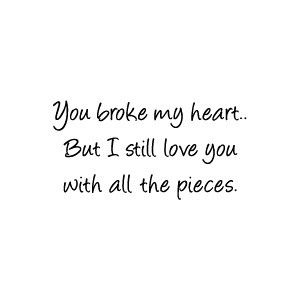 You Broke My Heart But I Still Love You With All The Pieces How
