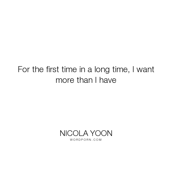 "Nicola Yoon - ""For the first time in a long time, I want more than I have"". life, romance, cute, love"