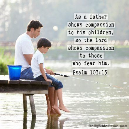 """Psalm 103:13  """"As a father shows compassion to his children, so the Lord shows compassion to those who fear him.""""  I  DailyBibleMeme.com"""