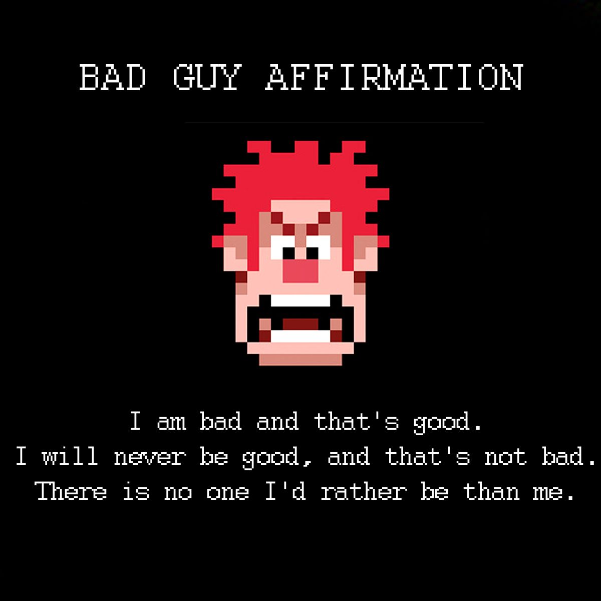 Wreck It Ralph Bad Guy Affirmation Which I Think Applies To