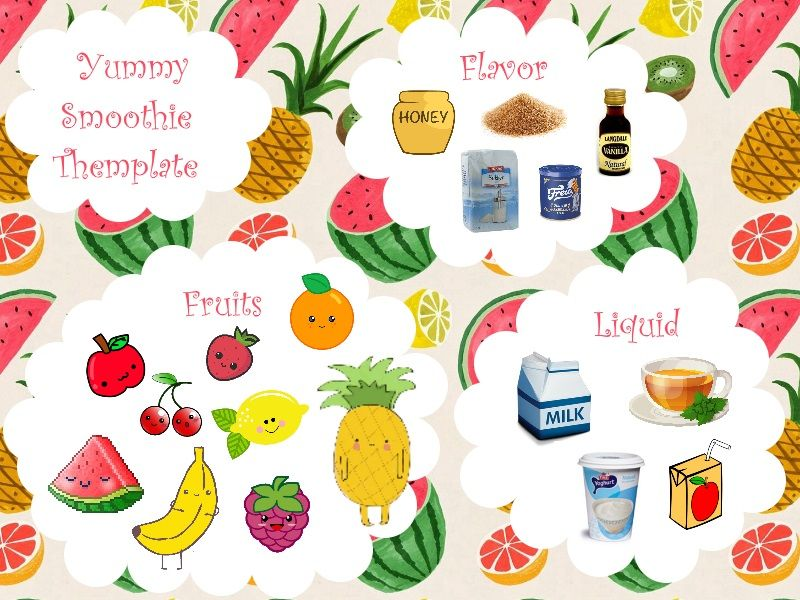 Easy Smoothie Recipe   Flavor: Honey Sugar Brown Sugar Vanilla Sugar Vanilla essence  Liquid: Milk Tea Juice Yoghurt   Fruits: Apple Watermelon Banana Cherry Rasberry Strawberry Lemon Orange Pineapple