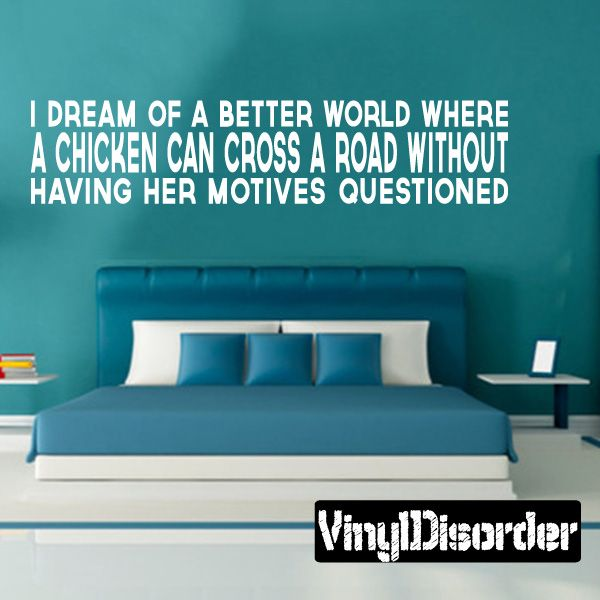 I Dream of a better world where a chicken can cross a road without having her motives questioned Wall Decal - Vinyl Decal - Wall Quote - Mvd006