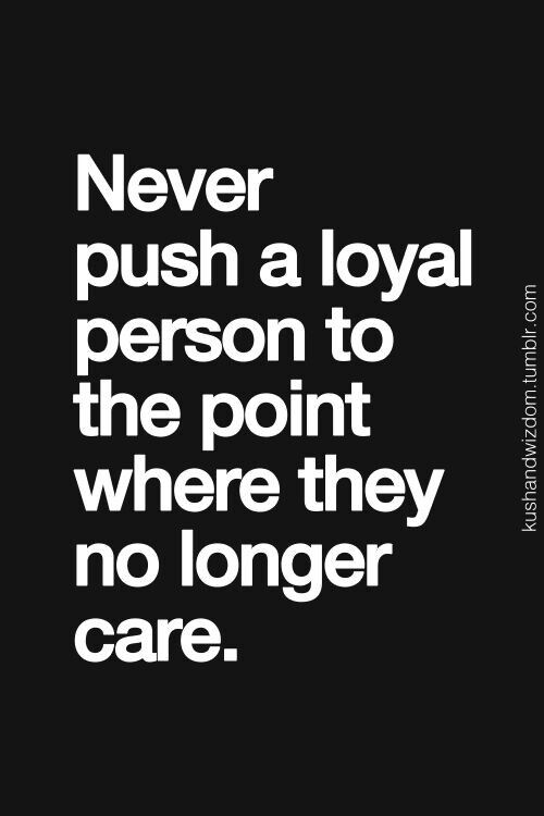 So True Loyal People Are Loyal Because They Care You Push Them I Guarantee They Will Eventually No Longer Give A Shit Inspiration Quotes Life Quotes I