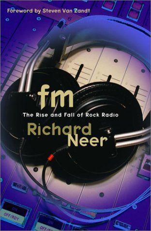Fm The Rise And Fall Of Rock Radio By Richard Neer Rock Radio Radio Geek Books