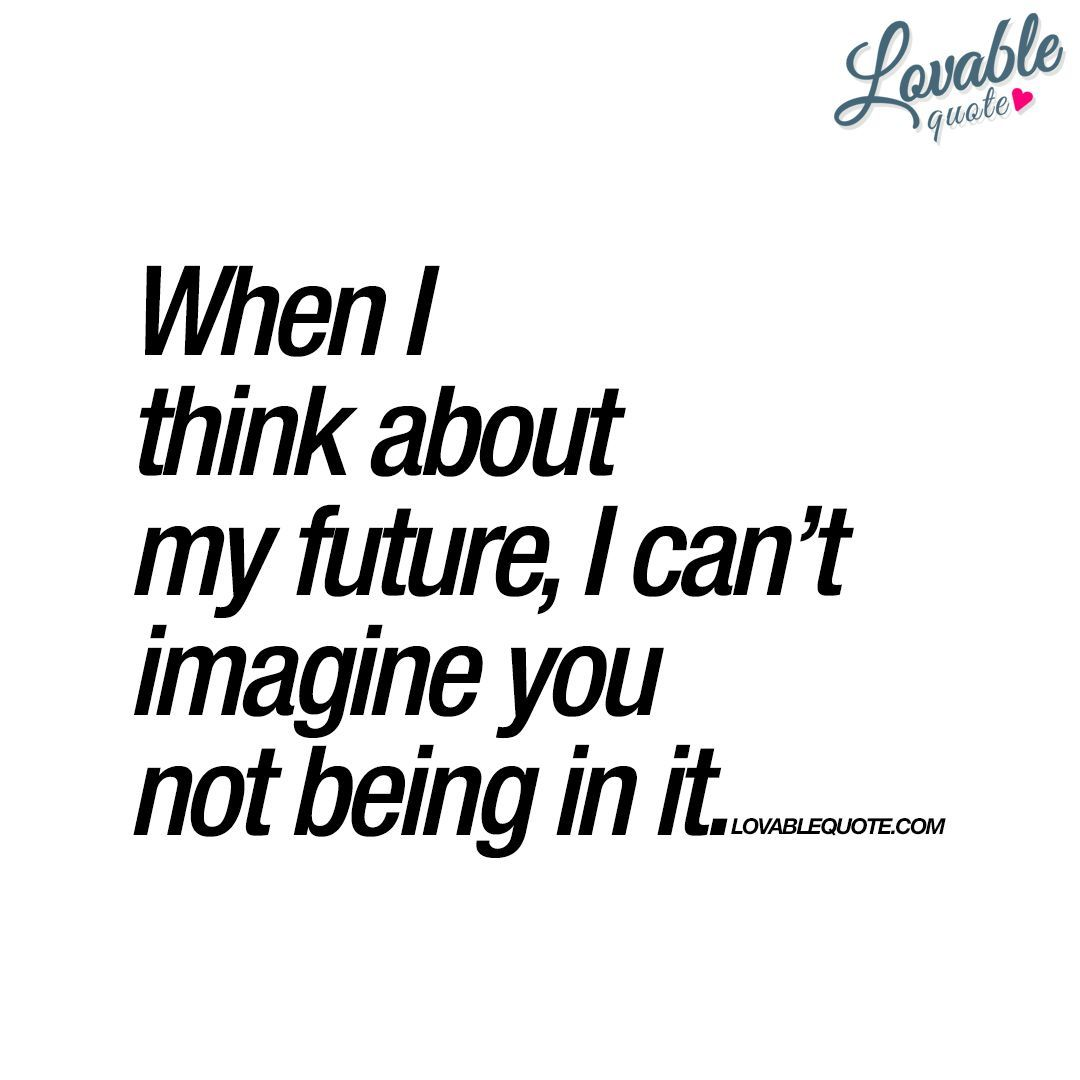 When I think about my future, I can't imagine you not being in it.