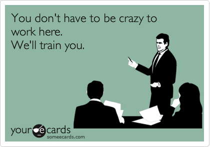 You don't have to be crazy to work here. We'll train you. | Workplace Ecard | someecards.com