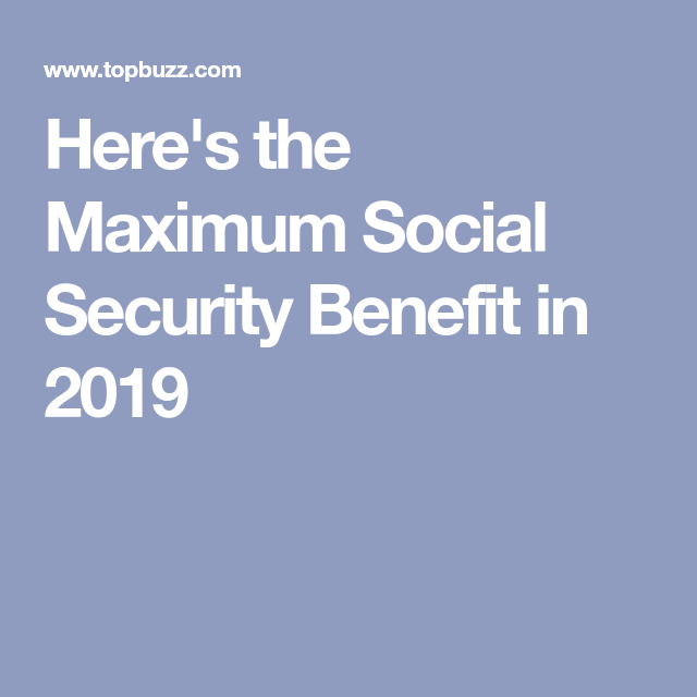 Here S The Maximum Social Security Benefit In 2019
