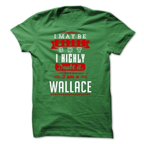 WALLACE - I May Be Wrong But I highly i am WALLACE one  - #teacher gift #love gift. SATISFACTION GUARANTEED => https://www.sunfrog.com/Zombies/WALLACE--I-May-Be-Wrong-But-I-highly-i-am-WALLACE-one-but.html?68278