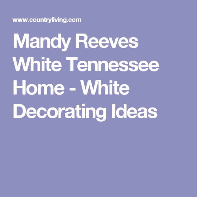 Mandy Reeves White Tennessee Home - White Decorating Ideas