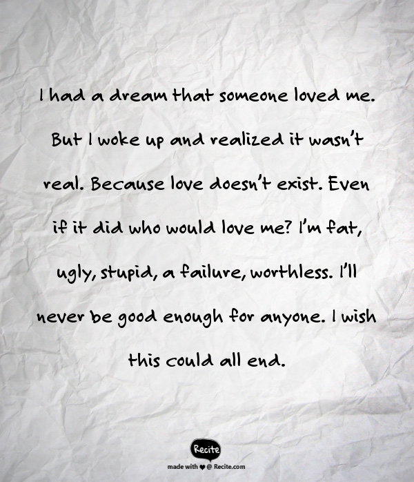 I had a dream that someone loved me. But I woke up and realized it wasn't real. Because love doesn't exist. Even if it did who would love me? I'm fat, ugly, stupid, a failure, worthless. I'll never be good enough for anyone. I wish this could all end. - Quote From Recite.com #RECITE #QUOTE
