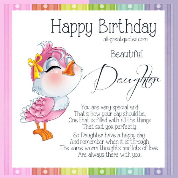 Happy Birthday Beautiful Daughter .. You are very special and that's how your day should be, one that is filled with all the things, that suit you perfectly. So Daughter have a happy day and remember when it is through, the same warm thoughts and lots of love, are always there with you.   all-greatquotes.com