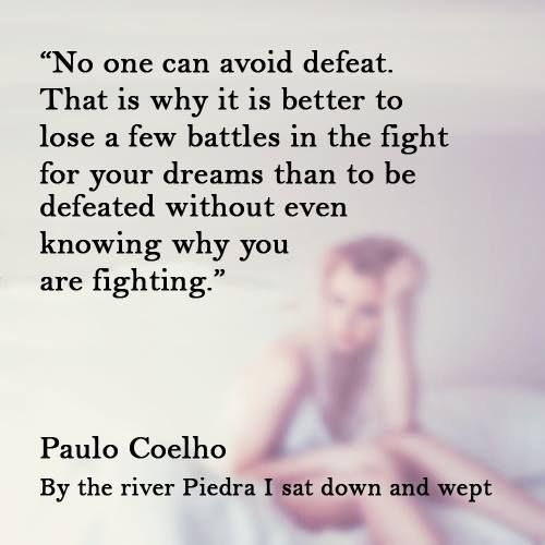That Is Why It Is Better To Lose A Few Battles In The Fight For Your Dreams  Than To Be Defeated Without Even Knowing Why You Are ...