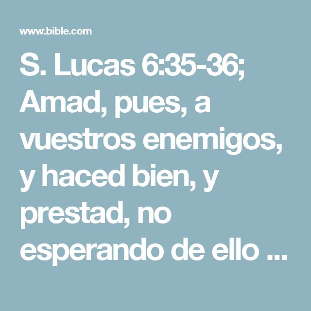 S. Lucas 6:35-36; Amad, pues, a vuestros enemigos, y haced bien, y prestad, no esperando de ello nada; y será vuestro galardón grande, y seréis hijos del Altísimo; porque él es benigno para con los ingratos y malos. Sed, pues, misericordiosos, como también vuestro Padre es misericordioso.