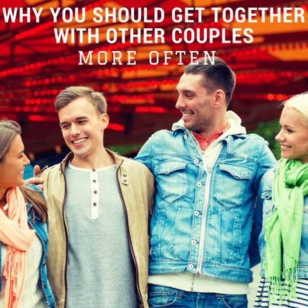 Why You Should Get Together With Other Couples More Often  Love Your Wife, Couples