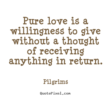 Pure Love Quotes Inspirational quotes   Pure love is a willingness to give without  Pure Love Quotes