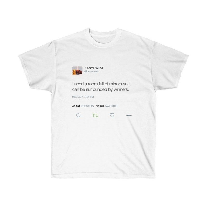 I Need A Room Full Of Mirrors So I Can Be Surrounded By Winners Kanye West Tweet T Shirt Newgraphictees Com I Need A Room Full Of Mirrors So I Can