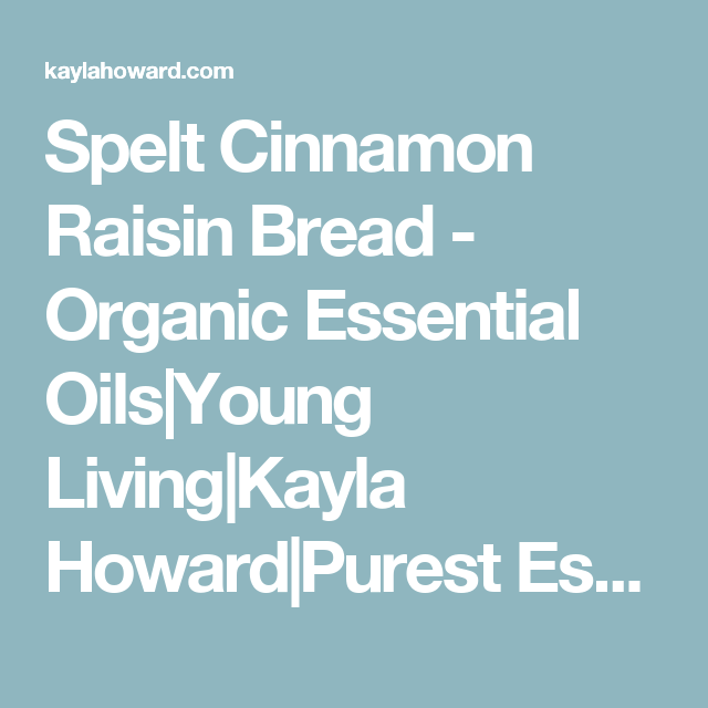 Spelt Cinnamon Raisin Bread - Organic Essential Oils|Young Living|Kayla Howard|Purest Essential Oils|Lavender Oil|Zyto Compass|Inner Healing|Revelation Wellness|Wholesale Essential Oils