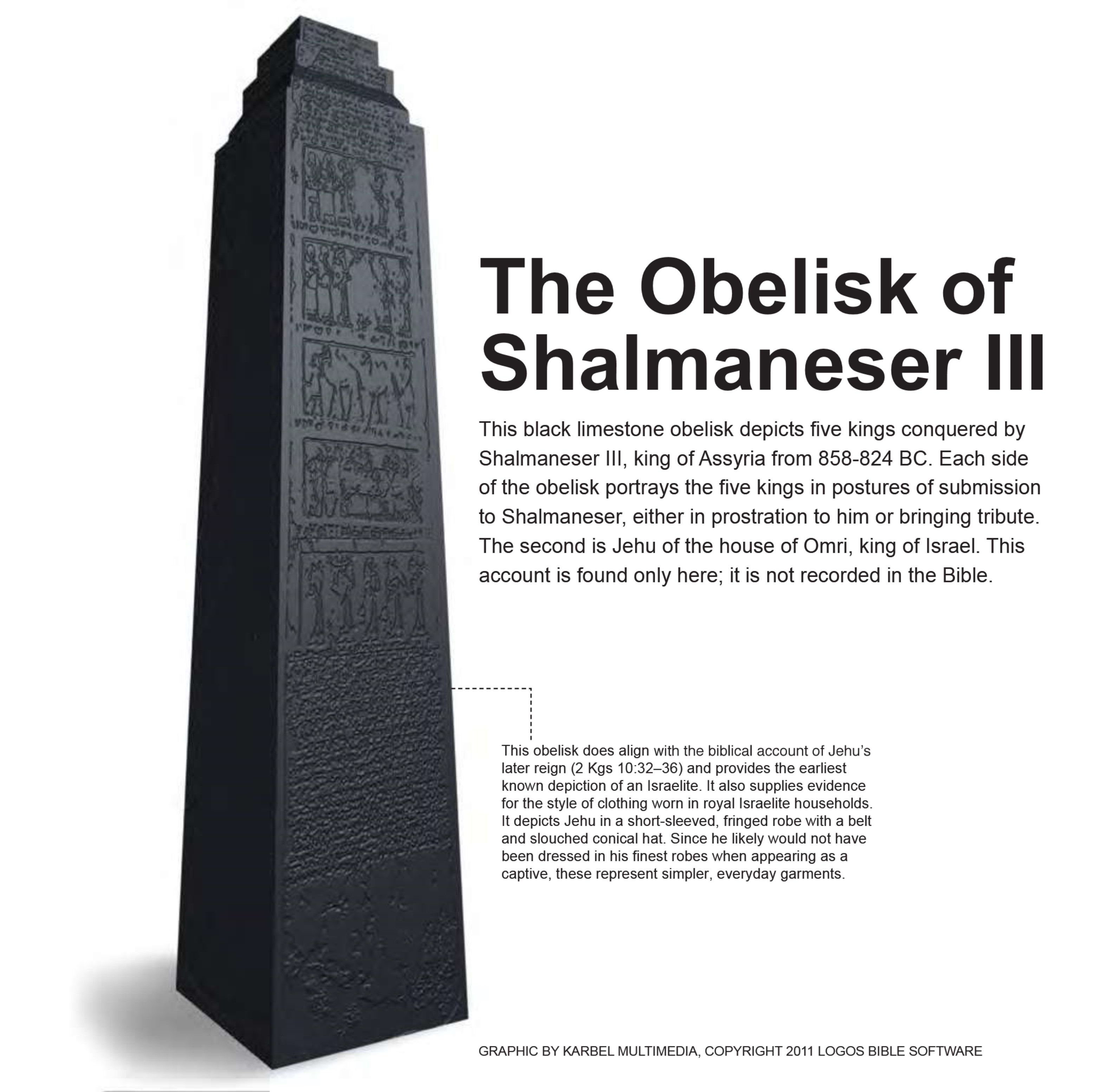 This black limestone obelisk depicts five kings conquered by Shalmaneser III, king of Assyria from 858–824 BC. Each side of the obelisk portrays the five kings in postures of submission to Shalmaneser, either in prostration to him or bringing tribute. The second is Jehu of the house of Omri, king of Israel. This account is found only here; it is not recorded in the Bible.