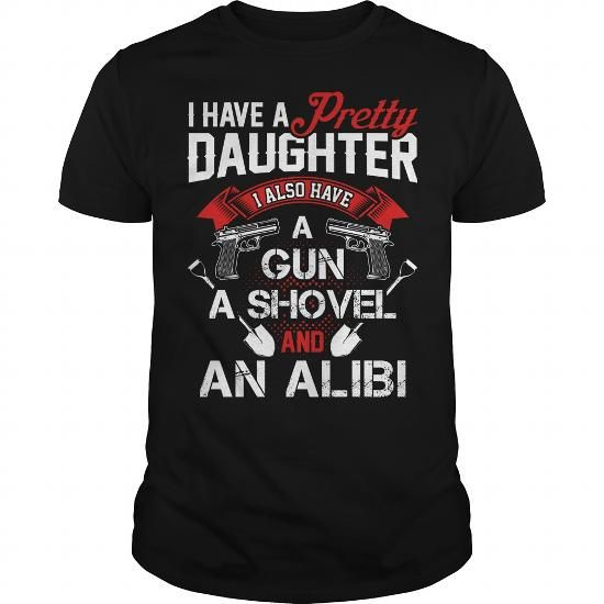 Awesome Tee I Have A Pretty Daughter - I Also Have A Gun - A Shovel And An Alibi T shirts