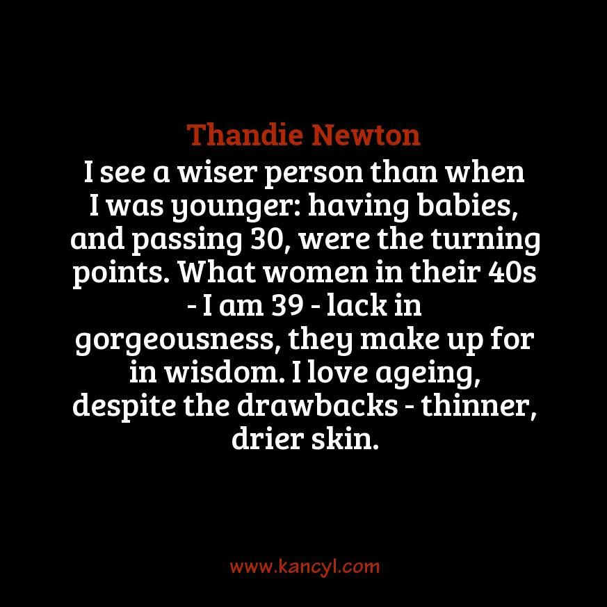 """""""I see a wiser person than when I was younger: having babies, and passing 30, were the turning points. What women in their 40s - I am 39 - lack in gorgeousness, they make up for in wisdom. I love ageing, despite the drawbacks - thinner, drier skin."""", Thandie Newton"""