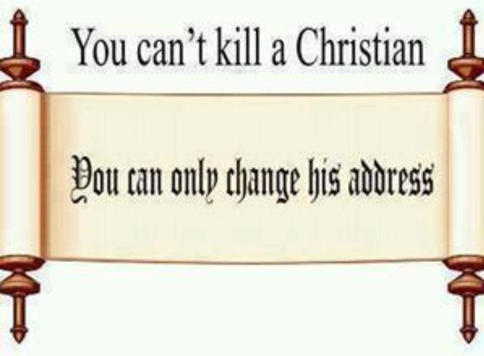 You can't kill a Christian, only change his address.